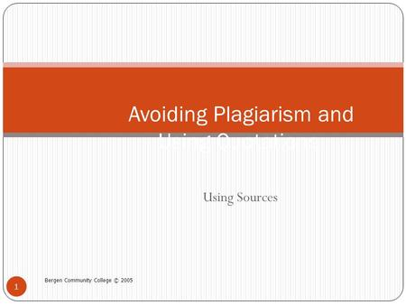 Using Sources Bergen Community College © 2005 1 Avoiding Plagiarism and Using Quotations.