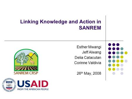 Linking Knowledge and Action in SANREM Esther Mwangi Jeff Alwang Delia Catacutan Corinne Valdivia 26 th May, 2008.