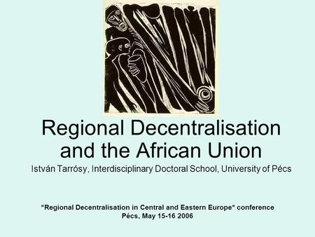 Regional Decentralisation in Central and Eastern Europe  conference Pécs, May 15-16 2006 Regional Decentralisation and the African Union István Tarrósy,