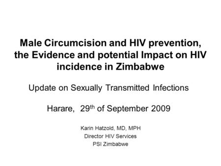 Male Circumcision and HIV prevention, the Evidence and potential Impact on HIV incidence in Zimbabwe Karin Hatzold, MD, MPH Director HIV Services PSI Zimbabwe.