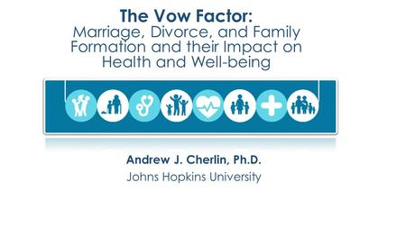 The Vow Factor: Marriage, Divorce, and Family Formation and their Impact on Health and Well-being Andrew J. Cherlin, Ph.D. Johns Hopkins University.