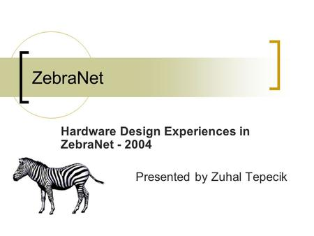 ZebraNet Hardware Design Experiences in ZebraNet - 2004 Presented by Zuhal Tepecik.