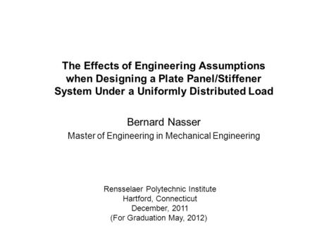The Effects of Engineering Assumptions when Designing a Plate Panel/Stiffener System Under a Uniformly Distributed Load Bernard Nasser Master of Engineering.