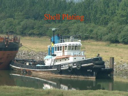 Shell Plating. Shellplating purpose: –keeps water out –ties together ship's framework –plays important part in resisting longitudinal bending stresses.