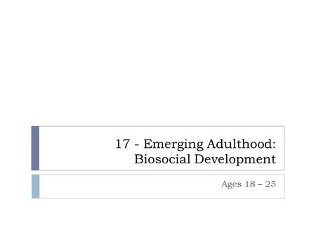 17 - Emerging Adulthood: Biosocial Development Ages 18 – 25.