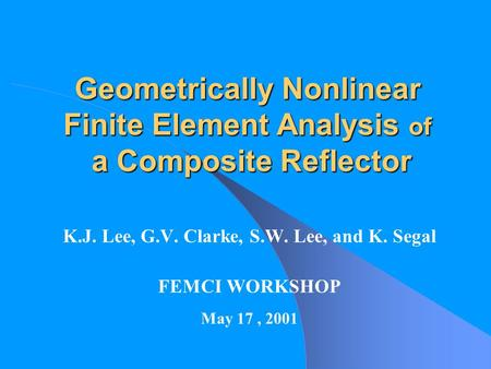 Geometrically Nonlinear Finite Element Analysis of a Composite Reflector K.J. Lee, G.V. Clarke, S.W. Lee, and K. Segal FEMCI WORKSHOP May 17, 2001.
