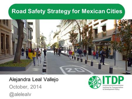 Road Safety Strategy for Mexican Cities Alejandra Leal Vallejo October,