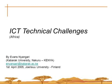 ICT Technical Challenges (Africa) By Evans Nyangari (Kabarak University, Nakuru – KENYA) 1st April 2005, Joensuu University - Finland.