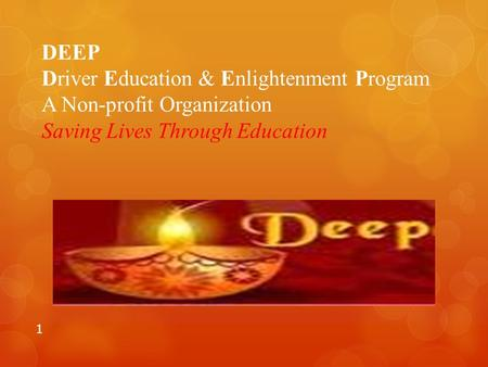 DEEP Driver Education & Enlightenment Program A Non-profit Organization Saving Lives Through Education.