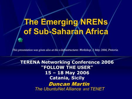 The Emerging NRENs of Sub-Saharan Africa TERENA Networking Conference 2006 FOLLOW THE USER 15 – 18 May 2006 Catania, Sicily Duncan Martin The UbuntuNet.