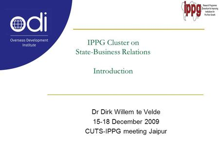IPPG Cluster on State-Business Relations Introduction Dr Dirk Willem te Velde 15-18 December 2009 CUTS-IPPG meeting Jaipur.