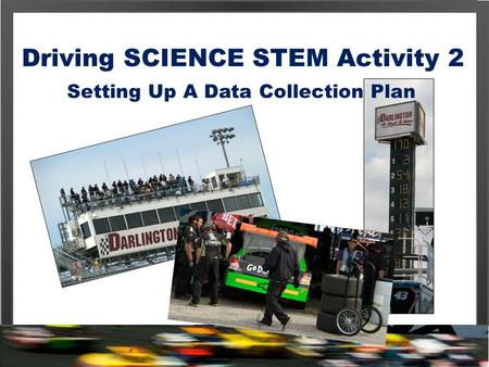 Driving SCIENCE STEM Activity 2 Setting Up A Data Collection Plan.