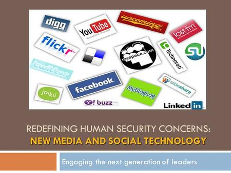 NEW MEDIA AND SOCIAL TECHNOLOGY REDEFINING HUMAN SECURITY CONCERNS: NEW MEDIA AND SOCIAL TECHNOLOGY Engaging the next generation of leaders.