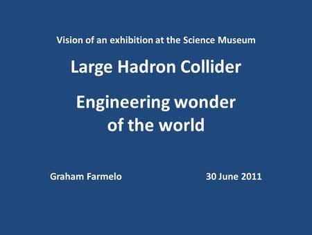 Vision of an exhibition at the Science Museum Large Hadron Collider Engineering wonder of the world Graham Farmelo30 June 2011.