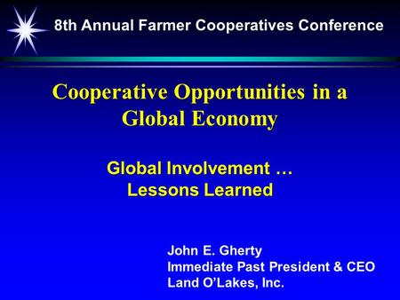 Cooperative Opportunities in a Global Economy Global Involvement … Lessons Learned John E. Gherty Immediate Past President & CEO Land O'Lakes, Inc. 8th.