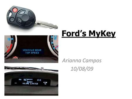 Ford's MyKey Arianna Campos 10/08/09. MyKey A chip will be installed in 2010 Ford models' ignition key to control car settings for concerned parents who.