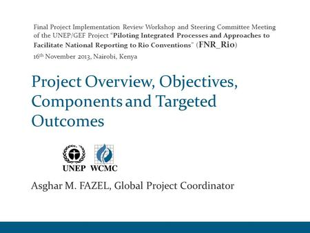 Project Overview, Objectives, Components and Targeted Outcomes Asghar M. FAZEL, Global Project Coordinator Final Project Implementation Review Workshop.