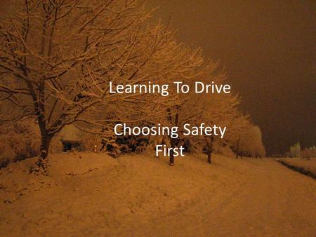 Learning To Drive Choosing Safety First. Choosing Safety First You have important choices to make, sometimes even before you start your car, that will.