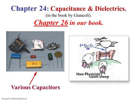 Copyright © 2009 Pearson Education, Inc. Various Capacitors Chapter 24 : Capacitance & Dielectrics. (in the book by Giancoli). Chapter 26 in our book.