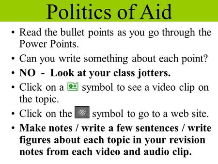 Politics of Aid Read the bullet points as you go through the Power Points. Can you write something about each point? NO - Look at your class jotters. Click.