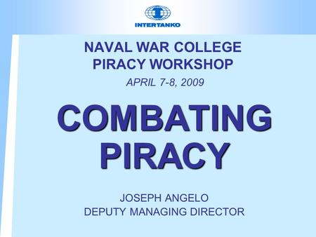 NAVAL WAR COLLEGE PIRACY WORKSHOP APRIL 7-8, 2009 COMBATING PIRACY JOSEPH ANGELO DEPUTY MANAGING DIRECTOR.