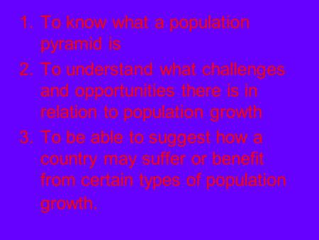 1.To know what a population pyramid is 2.To understand what challenges and opportunities there is in relation to population growth 3.To be able to suggest.