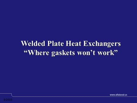 "Www.alfalaval.us 9/2003 Welded Plate Heat Exchangers ""Where gaskets won't work"""