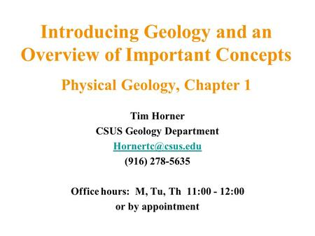 Introducing Geology and an Overview of Important Concepts Physical Geology, Chapter 1 Tim Horner CSUS Geology Department (916) 278-5635.