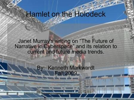 "Hamlet on the Holodeck Janet Murray's writing on ""The Future of Narrative in Cyberspace"" and its relation to current and future media trends. By: Kenneth."