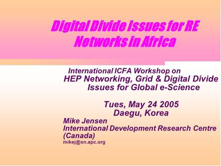 Digital Divide Issues for RE Networks in Africa International ICFA Workshop on HEP Networking, Grid & Digital Divide Issues for Global e-Science Tues,