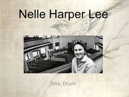 Nelle Harper Lee Mrs. Drum Background Born April 28, 1926 Grew up in Monroeville, Alabama, in the heart of the South, where racial tension was high She.