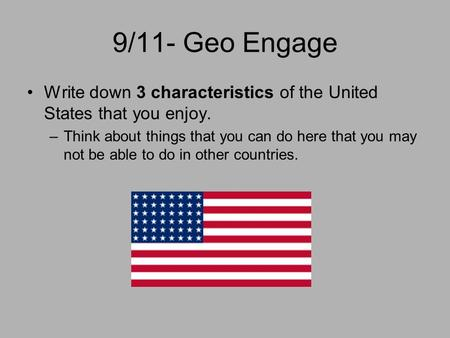 9/11- Geo Engage Write down 3 characteristics of the United States that you enjoy. Think about things that you can do here that you may not be able to.