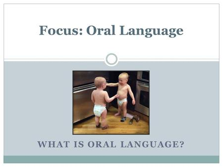 WHAT IS ORAL LANGUAGE? Focus: Oral Language. Oral language is at the base of literacy. It is the ability to speak and listen.