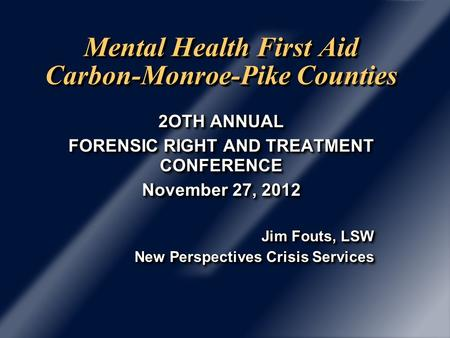 Mental Health First Aid Carbon-Monroe-Pike Counties 2OTH ANNUAL FORENSIC RIGHT AND TREATMENT CONFERENCE November 27, 2012 Jim Fouts, LSW New Perspectives.