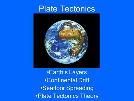 Plate Tectonics Earth's Layers Continental Drift Seafloor Spreading Plate Tectonics Theory.