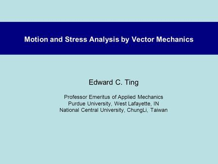 Motion and Stress Analysis by Vector Mechanics Edward C. Ting Professor Emeritus of Applied Mechanics Purdue University, West Lafayette, IN National Central.