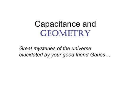 Capacitance and Geometry Great mysteries of the universe elucidated by your good friend Gauss…