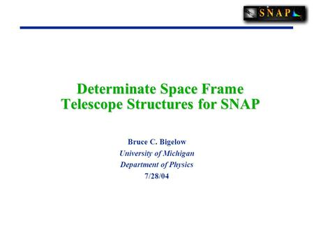 Determinate Space Frame Telescope Structures for SNAP Bruce C. Bigelow University of Michigan Department of Physics 7/28/04.