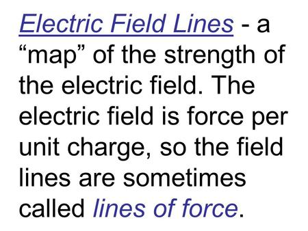 "Electric Field Lines - a ""map"" of the strength of the electric field. The electric field is force per unit charge, so the field lines are sometimes called."