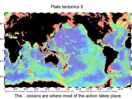Plate tectonics II The oceans are where most of the action takes place.