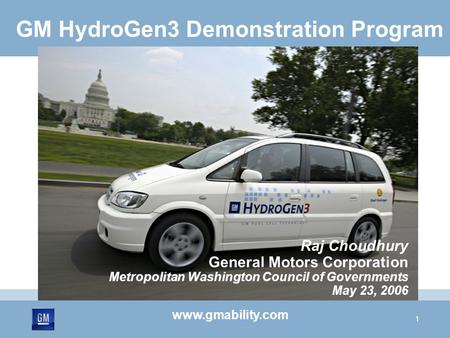 1 GM HydroGen3 Demonstration Program Raj Choudhury General Motors Corporation Metropolitan Washington Council of Governments May 23, 2006 www.gmability.com.