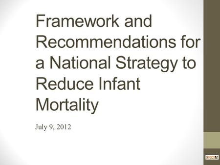 Framework and Recommendations for a National Strategy to Reduce Infant Mortality July 9, 2012.