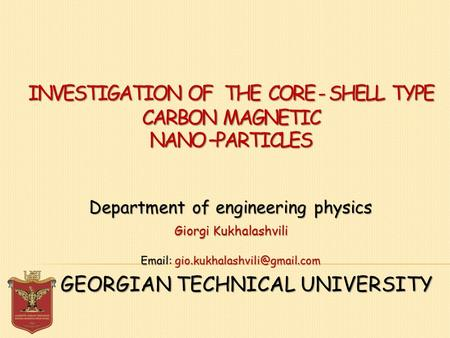 INVESTIGATION OF THE CORE - SHELL TYPE CARBON MAGNETIC NANO –PARTICLES GEORGIAN TECHNICAL UNIVERSITY Department of engineering physics Giorgi Kukhalashvili.