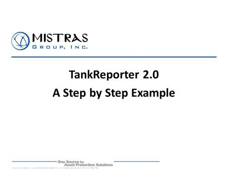 © 2012 MISTRAS GROUP, INC. ALL RIGHTS RESERVED. DISSEMINATION, UNAUTHORIZED USE AND/OR DUPLICATION NOT PERMITTED. TankReporter 2.0 A Step by Step Example.
