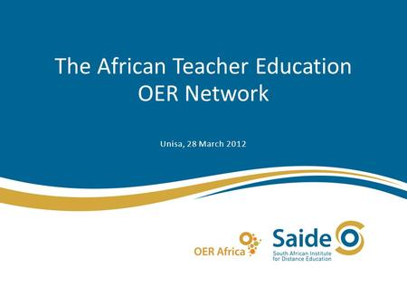 The African Teacher Education OER Network Unisa, 28 March 2012.