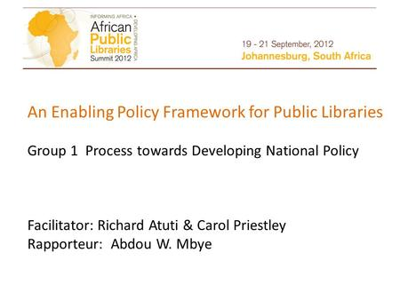 An Enabling Policy Framework for Public Libraries Group 1 Process towards Developing National Policy Facilitator: Richard Atuti & Carol Priestley Rapporteur: