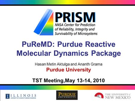 PuReMD: Purdue Reactive Molecular Dynamics Package Hasan Metin Aktulga and Ananth Grama Purdue University TST Meeting,May 13-14, 2010.