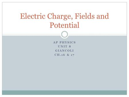 AP PHYSICS UNIT 8 GIANCOLI CH.16 & 17 Electric Charge, Fields and Potential.