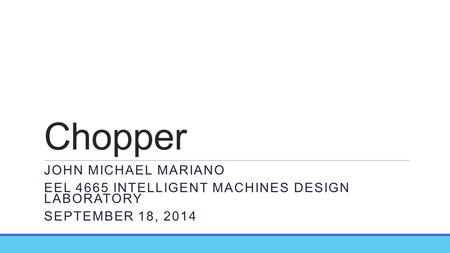 Chopper JOHN MICHAEL MARIANO EEL 4665 INTELLIGENT MACHINES DESIGN LABORATORY SEPTEMBER 18, 2014.