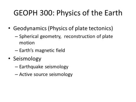 GEOPH 300: Physics of the Earth Geodynamics (Physics of plate tectonics) – Spherical geometry, reconstruction of plate motion – Earth's magnetic field.